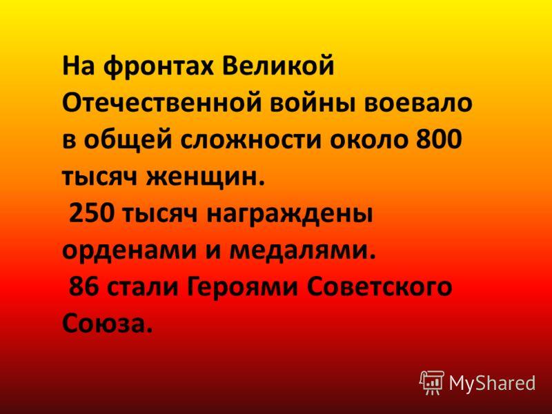 На фронтах Великой Отечественной войны воевало в общей сложности около 800 тысяч женщин. 250 тысяч награждены орденами и медалями. 86 стали Героями Советского Союза.