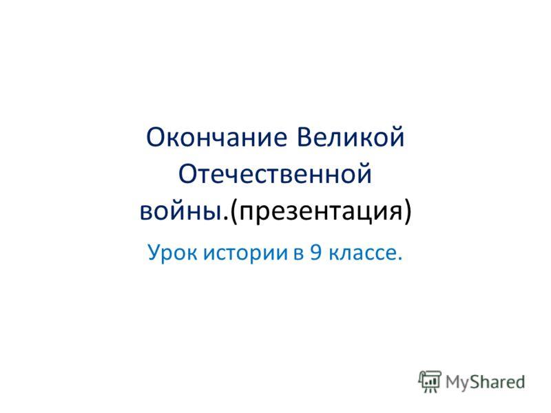 Окончание Великой Отечественной войны.(презентация) Урок истории в 9 классе.