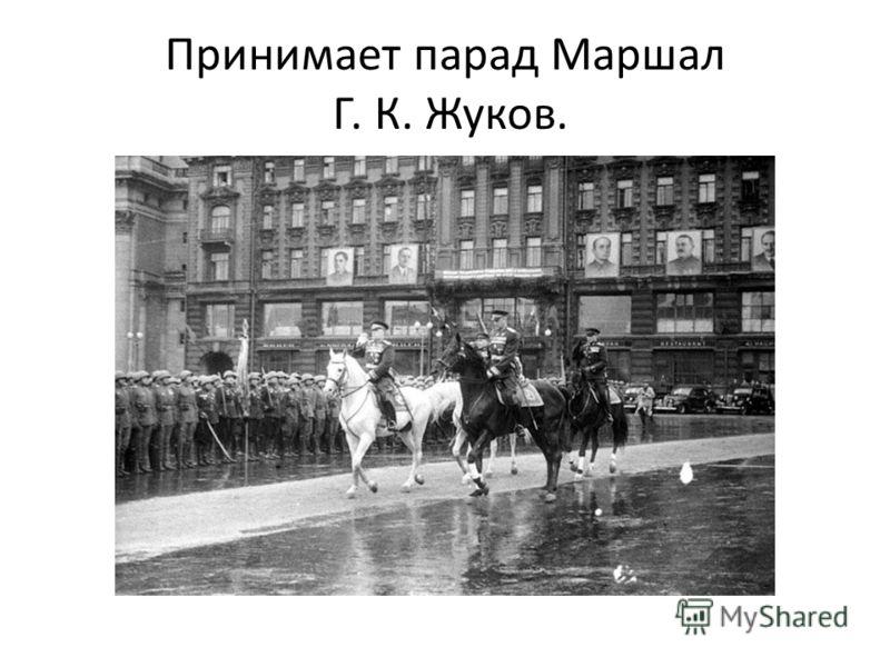 Принимает парад Маршал Г. К. Жуков.