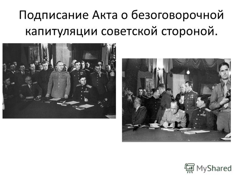 Подписание Акта о безоговорочной капитуляции советской стороной.