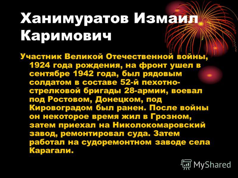 Ханимуратов Измаил Каримович Участник Великой Отечественной войны, 1924 года рождения, на фронт ушел в сентябре 1942 года, был рядовым солдатом в составе 52-й пехотно- стрелковой бригады 28-армии, воевал под Ростовом, Донецком, под Кировоградом был р