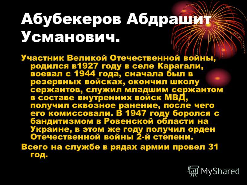 Абубекеров Абдрашит Усманович. Участник Великой Отечественной войны, родился в1927 году в селе Карагали, воевал с 1944 года, сначала был в резервных войсках, окончил школу сержантов, служил младшим сержантом в составе внутренних войск МВД, получил ск