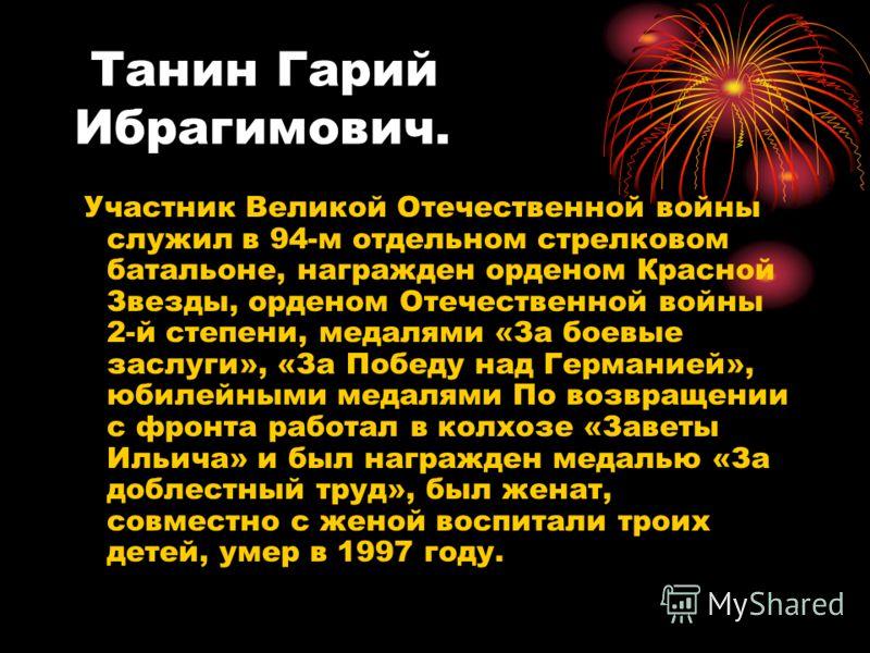 Танин Гарий Ибрагимович. Участник Великой Отечественной войны служил в 94-м отдельном стрелковом батальоне, награжден орденом Красной Звезды, орденом Отечественной войны 2-й степени, медалями «За боевые заслуги», «За Победу над Германией», юбилейными