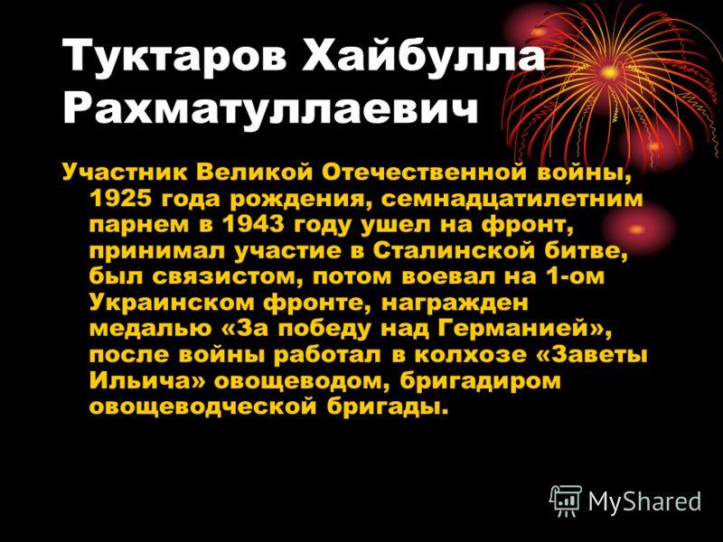 Туктаров Хайбулла Рахматуллаевич Участник Великой Отечественной войны, 1925 года рождения, семнадцатилетним парнем в 1943 году ушел на фронт, принимал участие в Сталинской битве, был связистом, потом воевал на 1-ом Украинском фронте, награжден медаль