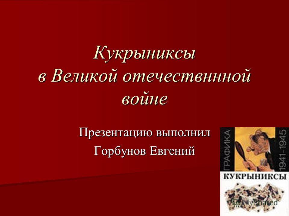 Кукрыниксы в Великой отечествннной войне Презентацию выполнил Горбунов Евгений