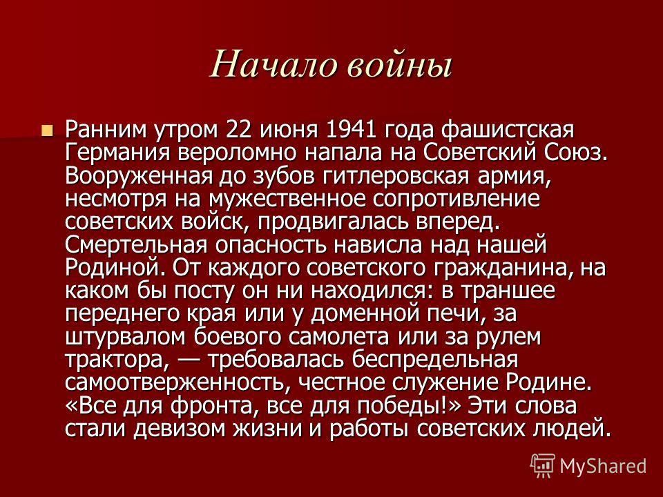 Начало войны Ранним утром 22 июня 1941 года фашистская Германия вероломно напала на Советский Союз. Вооруженная до зубов гитлеровская армия, несмотря на мужественное сопротивление советских войск, продвигалась вперед. Смертельная опасность нависла на