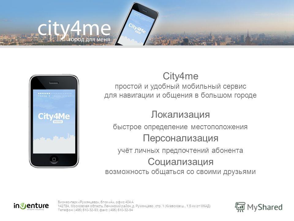 City4me простой и удобный мобильный сервис для навигации и общения в большом городе Локализация быстрое определение местоположения Персонализация учёт личных предпочтений абонента Социализация возможность общаться со своими друзьями Бизнес-парк «Румя