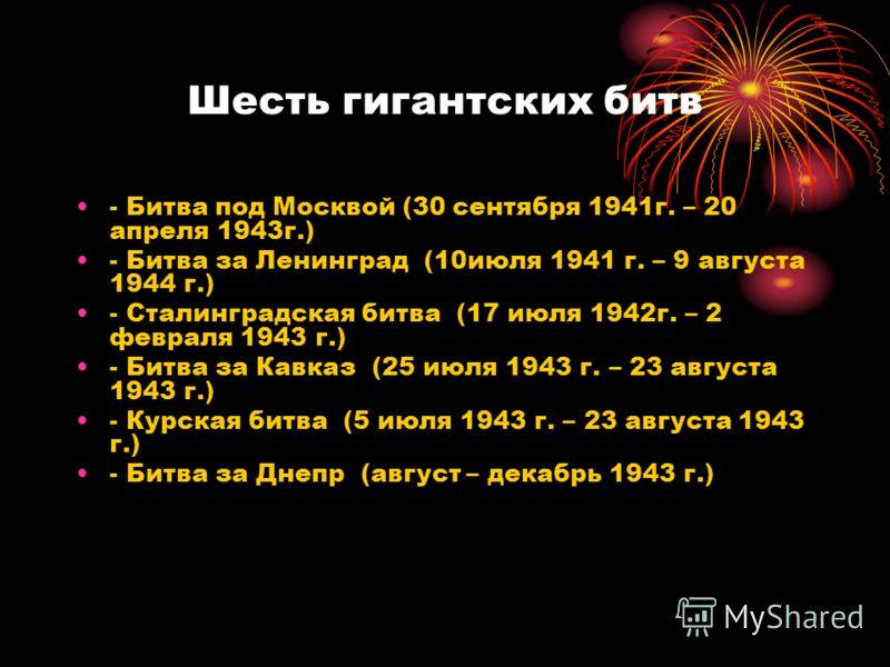 Шесть гигантских битв - Битва под Москвой (30 сентября 1941г. – 20 апреля 1943г.) - Битва за Ленинград (10июля 1941 г. – 9 августа 1944 г.) - Сталинградская битва (17 июля 1942г. – 2 февраля 1943 г.) - Битва за Кавказ (25 июля 1943 г. – 23 августа 19