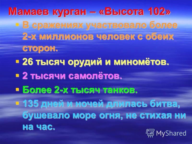 Мамаев курган – «Высота 102» В сражениях участвовало более 2-х миллионов человек с обеих сторон. В сражениях участвовало более 2-х миллионов человек с обеих сторон. 26 тысяч орудий и миномётов. 26 тысяч орудий и миномётов. 2 тысячи самолётов. 2 тысяч