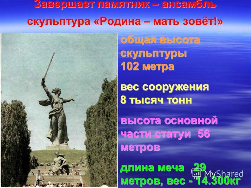 Завершает памятник – ансамбль скульптура «Родина – мать зовёт!» общая высота скульптуры 102 метра вес сооружения 8 тысяч тонн высота основной части статуи 56 метров длина меча 29 метров, вес - 14.300кг