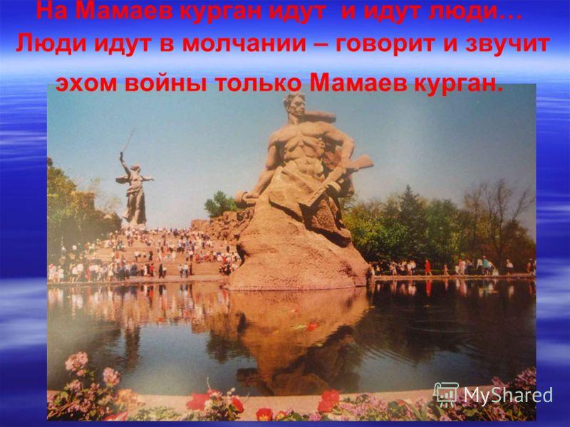 На Мамаев курган идут и идут люди… Люди идут в молчании – говорит и звучит эхом войны только Мамаев курган.