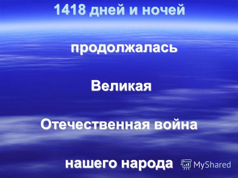 1418 дней и ночей продолжалась продолжалась Великая Великая Отечественная война нашего народа
