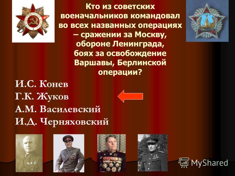 Кто из советских военачальников командовал во всех названных операциях – сражении за Москву, обороне Ленинграда, боях за освобождение Варшавы, Берлинс