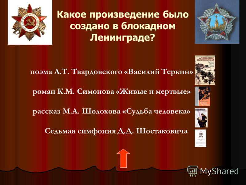 Какое произведение было создано в блокадном Ленинграде? поэма А.Т. <a href='http://www.myshared.ru/slide/321192/' title='твардовский василий теркин'>Т