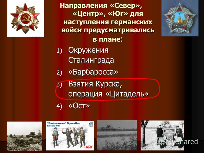 Направления «Север», «Центр», «Юг» для наступления германских войск предусматривались в плане : 1) Окружения Сталинграда 2) «Барбаросса» 3) Взятия Кур