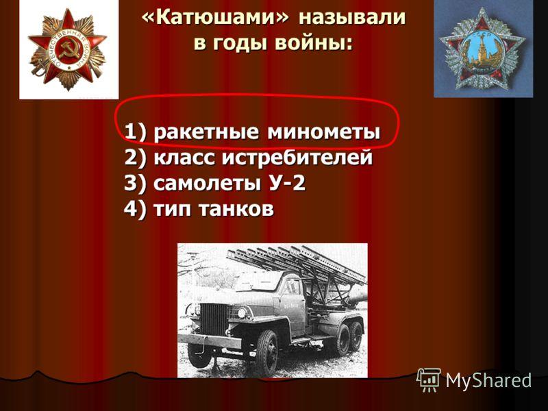 «Катюшами» называли в годы войны: 1) ракетные минометы 2) класс истребителей 3) самолеты У-2 4) тип танков