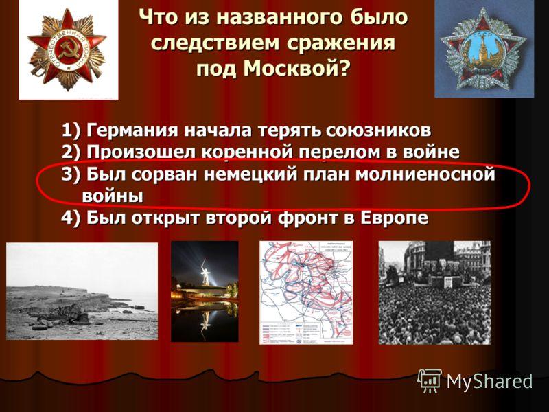 Что из названного было следствием сражения под Москвой? 1) Германия начала терять союзников 2) Произошел коренной перелом в войне 3) Был сорван немецк