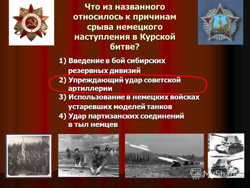 Что из названного относилось к причинам срыва немецкого наступления в Курской битве? 1) Введение в бой сибирских резервных дивизий 2) Упреждающий удар