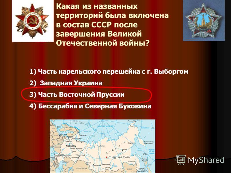 Какая из названных территорий была включена в состав СССР после завершения Великой Отечественной войны? 1) 1)Часть карельского перешейка с г. Выборгом 2) 2) Западная Украина 3) Часть Восточной Пруссии 4) Бессарабия и Северная Буковина
