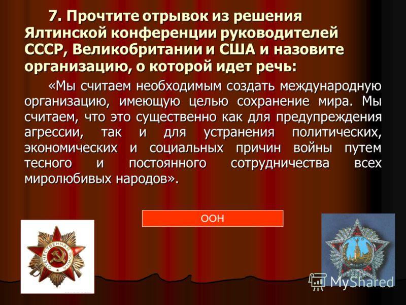 7. Прочтите отрывок из решения Ялтинской конференции руководителей СССР, Великобритании и США и назовите организацию, о которой идет речь: «Мы считаем необходимым создать международную организацию, имеющую целью сохранение мира. Мы считаем, что это с