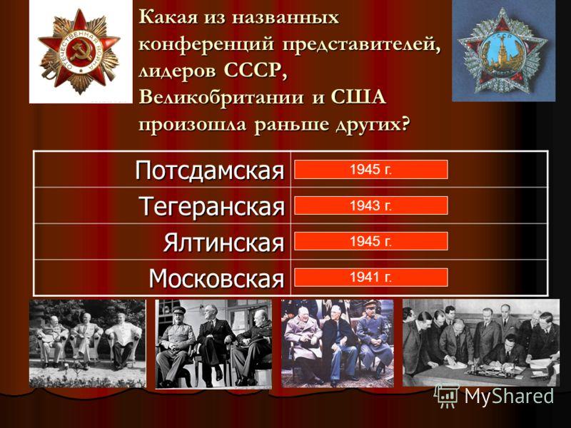 ПотсдамскаяТегеранская Ялтинская Московская 1945 г. 1943 г. 1945 г. 1941 г. Какая из названных конференций представителей, лидеров СССР, Великобритани
