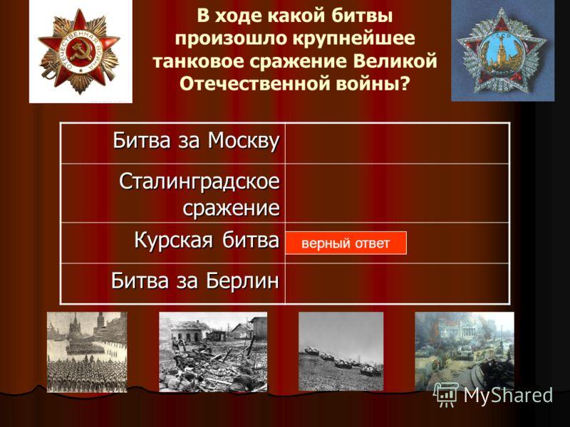 В ходе какой битвы произошло крупнейшее танковое сражение Великой Отечественной войны? Битва за Москву Сталинградское сражение Курская битва <a href='