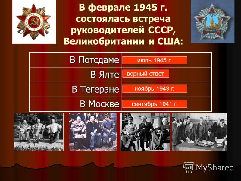 В феврале 1945 г. состоялась встреча руководителей СССР, Великобритании и США: В Потсдаме В Ялте В Тегеране В Москве июль 1945 г. верный ответ ноябрь 1943 г. сентябрь 1941 г.