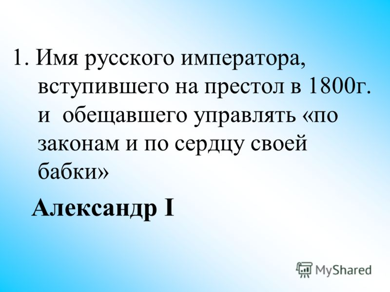 1. Имя русского императора, вступившего на престол в 1800г. и обещавшего управлять «по законам и по сердцу своей бабки» Александр I