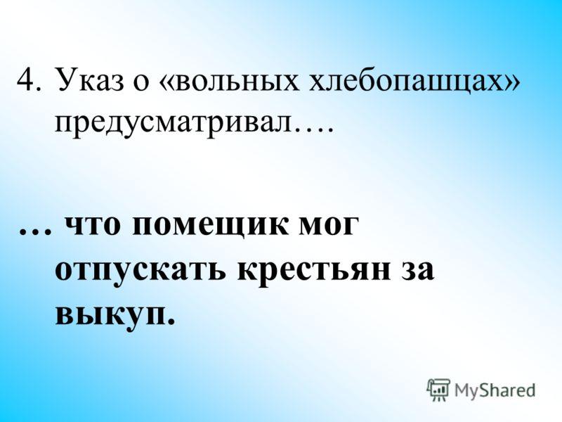 4.Указ о «вольных хлебопашцах» предусматривал…. … что помещик мог отпускать крестьян за выкуп.