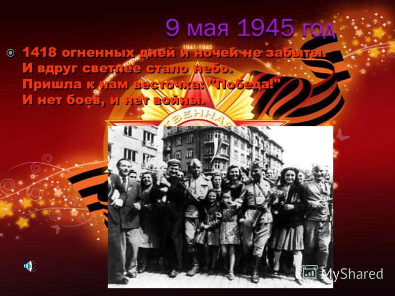 9 мая 1945 год 1418 огненных дней и ночей не забыты. И вдруг светлее стало небо. Пришла к нам весточка: Победа! И нет боев, и нет войны.