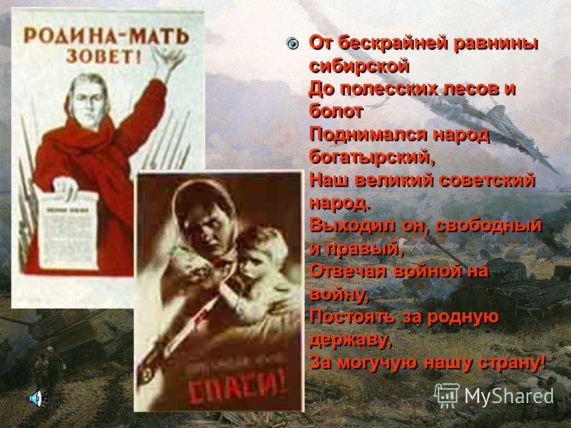 От бескрайней равнины сибирской До полесских лесов и болот Поднимался народ богатырский, Наш великий советский народ. Выходил он, свободный и правый, Отвечая войной на войну, Постоять за родную державу, За могучую нашу страну! От бескрайней равнины с