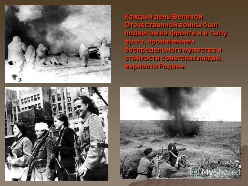 Каждый день Великой Отечественной войны был подвигом на фронте и в тылу врага, проявлением беспредельного мужества и стойкости советских людей, верности Родине. Каждый день Великой Отечественной войны был подвигом на фронте и в тылу врага, проявление