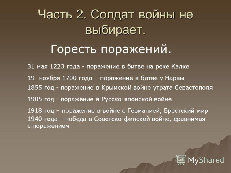 Часть 2. Солдат войны не выбирает. Горесть поражений. 31 мая 1223 года - поражение в битве на реке Калке 19 ноября 1700 года – поражение в битве у Нарвы 1855 год - поражение в Крымской войне утрата Севастополя 1905 год - поражение в Русско-японской в