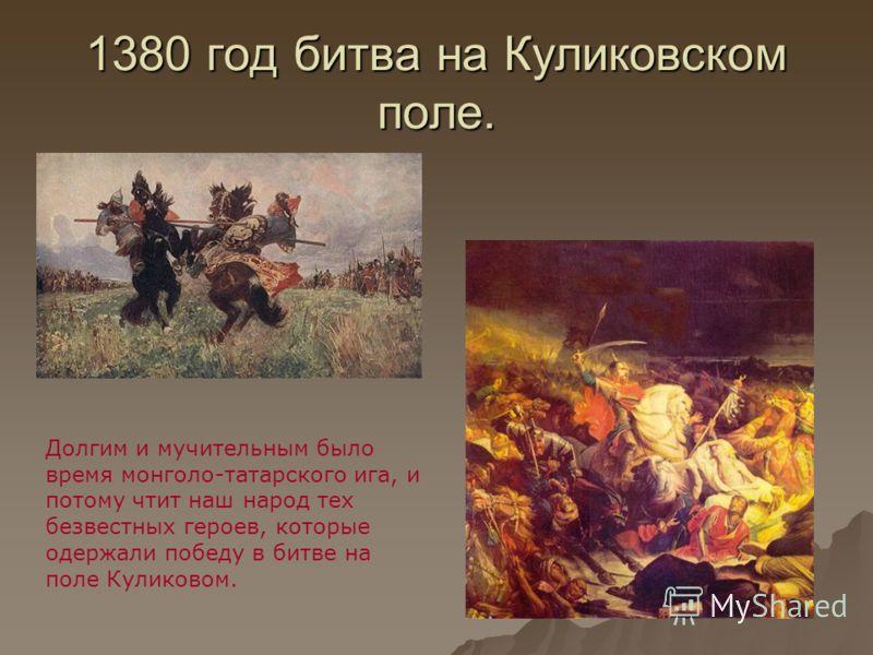 1380 год битва на Куликовском поле. Долгим и мучительным было время монголо-татарского ига, и потому чтит наш народ тех безвестных героев, которые одержали победу в битве на поле Куликовом.