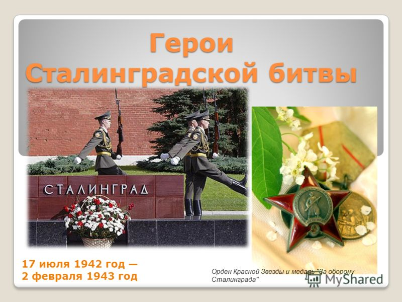 Герои Сталинградской битвы 17 июля 1942 год 2 февраля 1943 год Орден Красной Звезды и медаль За оборону Сталинграда