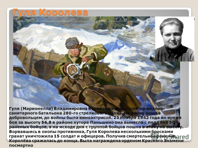 Гуля Королева Гуля (Марионелла) Владимировна Королева, санинструктор медико- санитарного батальона 280-го стрелкового полка. На войну пошла добровольцем, до войны была киноактрисой. 23 ноября 1942 года во время боя за высоту 56,8 в районе хутора Пань