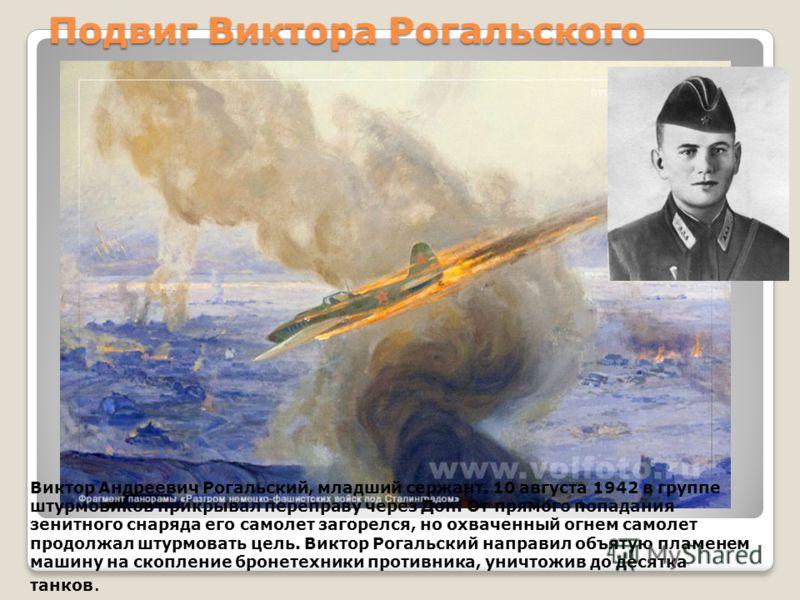 Подвиг Виктора Рогальского Виктор Андреевич Рогальский, младший сержант. 10 августа 1942 в группе штурмовиков прикрывал переправу через Дон. От прямого попадания зенитного снаряда его самолет загорелся, но охваченный огнем самолет продолжал штурмоват