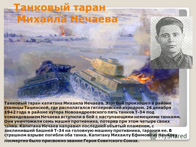 Танковый таран капитана Михаила Нечаева. Этот бой произошел в районе станицы Тацинской, где располагался гитлеровский аэродром. 26 декабря 1942 года в районе хутора Новоандреевского пять танков Т-34 под командованием Нечаева вступили в бой с наступаю