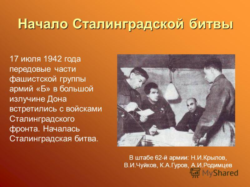 Начало Сталинградской битвы 17 июля 1942 года передовые части фашистской группы армий «Б» в большой излучине Дона встретились с войсками Сталинградского фронта. Началась Сталинградская битва. В штабе 62-й армии: Н.И.Крылов, В.И.Чуйков, К.А.Гуров, А.И