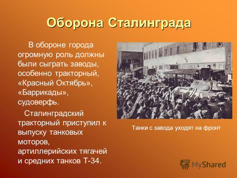 Оборона Сталинграда В обороне города огромную роль должны были сыграть заводы, особенно тракторный, «Красный Октябрь», «Баррикады», судоверфь. Сталинградский тракторный приступил к выпуску танковых моторов, артиллерийских тягачей и средних танков Т-3