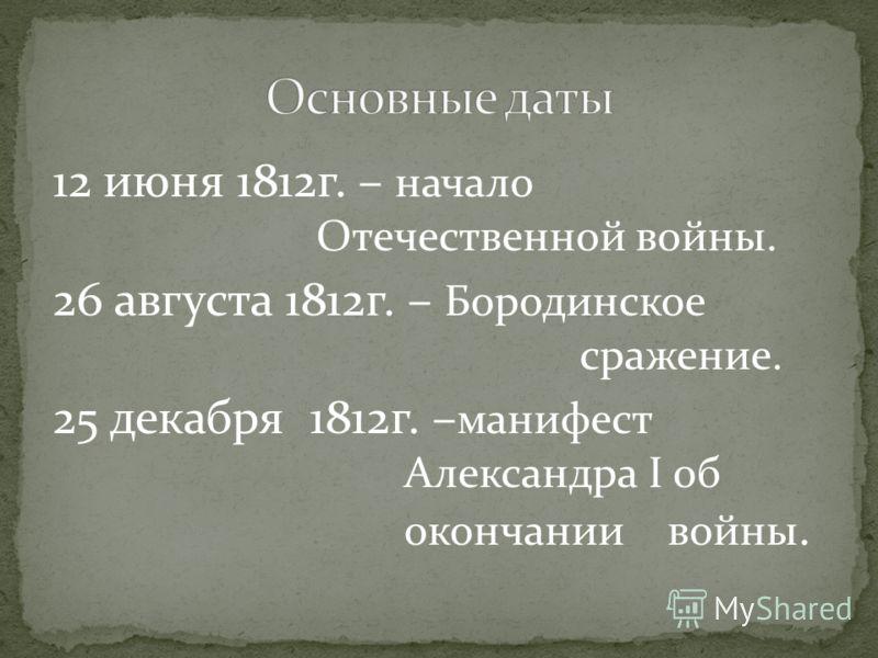 12 июня 1812г. – начало Отечественной войны. 26 августа 1812г. – Бородинское сражение. 25 декабря 1812г. – манифест Александра І об окончании войны.