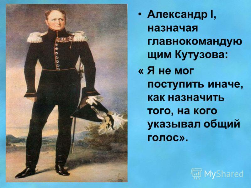 Александр l, назначая главнокомандую щим Кутузова: « Я не мог поступить иначе, как назначить того, на кого указывал общий голос».