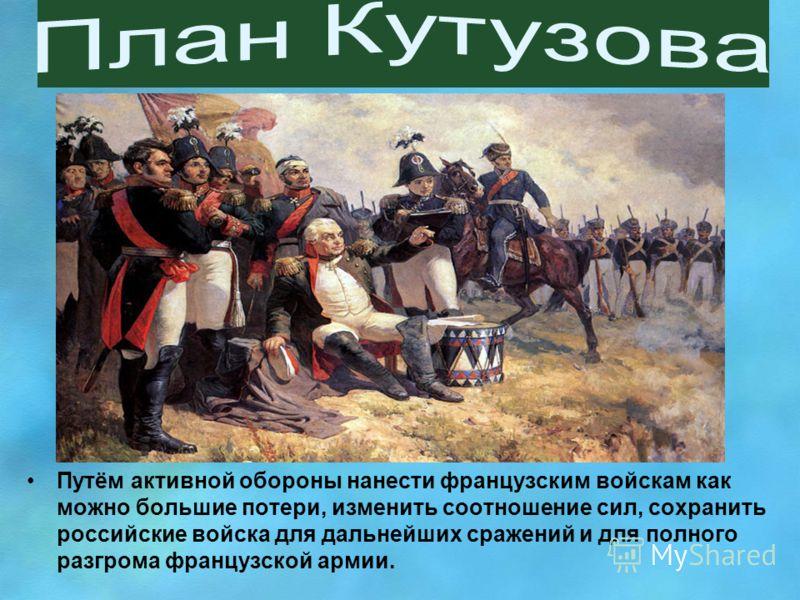 Путём активной обороны нанести французским войскам как можно большие потери, изменить соотношение сил, сохранить российские войска для дальнейших сражений и для полного разгрома французской армии.