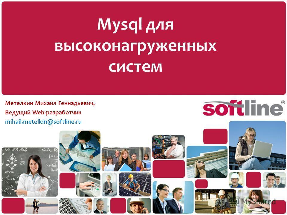Mysql для высоконагруженных систем Метелкин Михаил Геннадьевич, Ведущий Web-разработчик mihail.metelkin@softline.ru
