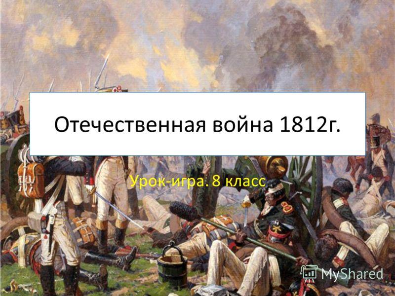 Отечественная война 1812г. Урок-игра. 8 класс