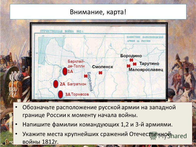 Внимание, карта! Обозначьте расположение русской армии на западной границе России к моменту начала войны. Напишите фамилии командующих 1,2 и 3-й армиями. Укажите места крупнейших сражений Отечественной войны 1812г. 1А 2А 3А Барклай- де-Толли Багратио