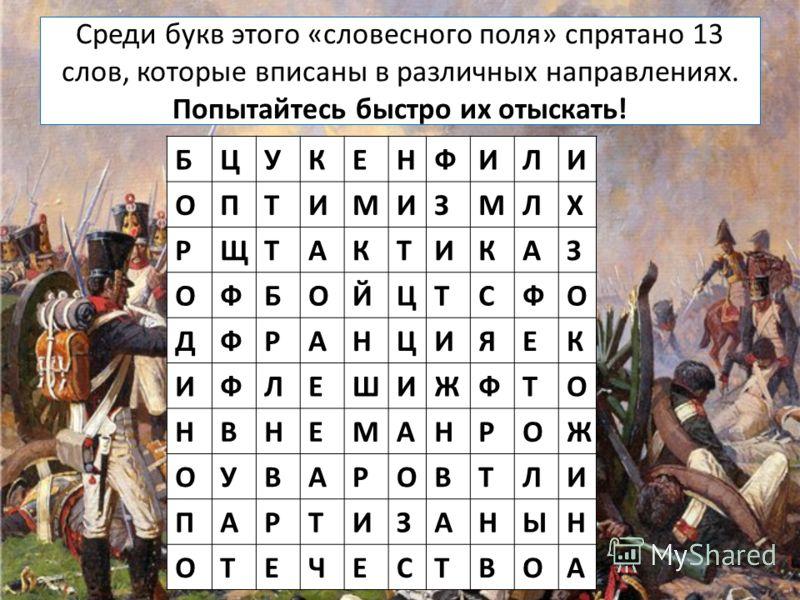 Среди букв этого «словесного поля» спрятано 13 слов, которые вписаны в различных направлениях. Попытайтесь быстро их отыскать! БЦУКЕНФИЛИ ОПТИМИЗМЛХ РЩТАКТИКАЗ ОФБОЙЦТСФО ДФРАНЦИЯЕК ИФЛЕШИЖФТО НВНЕМАНРОЖ ОУВАРОВТЛИ ПАРТИЗАНЫН ОТЕЧЕСТВОА
