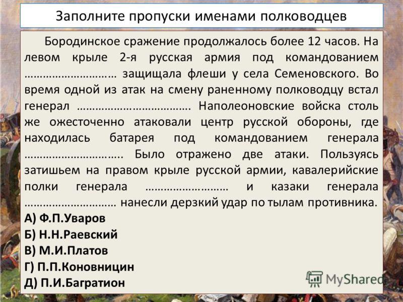 Заполните пропуски именами полководцев Бородинское сражение продолжалось более 12 часов. На левом крыле 2-я русская армия под командованием ………………………… защищала флеши у села Семеновского. Во время одной из атак на смену раненному полководцу встал гене