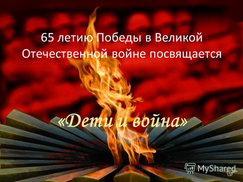 65 летию Победы в Великой Отечественной войне посвящается «Дети и война»