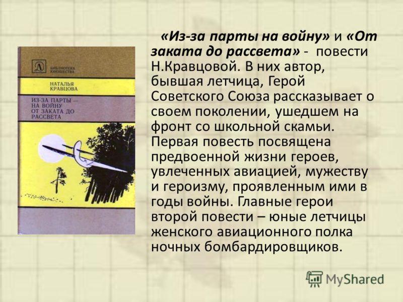 «Из-за парты на войну» и «От заката до рассвета» - повести Н.Кравцовой. В них автор, бывшая летчица, Герой Советского Союза рассказывает о своем поколении, ушедшем на фронт со школьной скамьи. Первая повесть посвящена предвоенной жизни героев, увлече